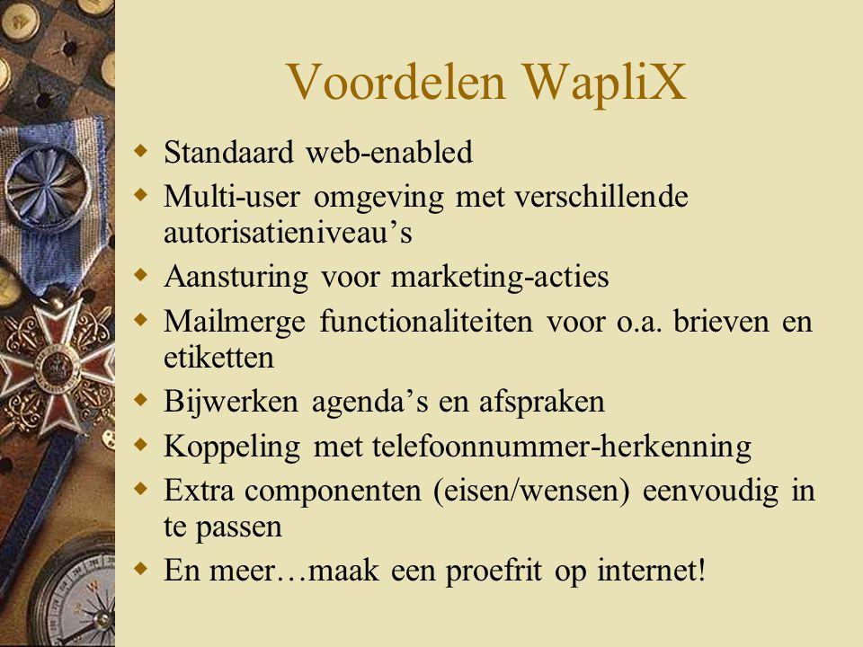 Voordelen WapliX  Standaard web-enabled  Multi-user omgeving met verschillende autorisatieniveau's  Aansturing voor marketing-acties  Mailmerge functionaliteiten voor o.a.