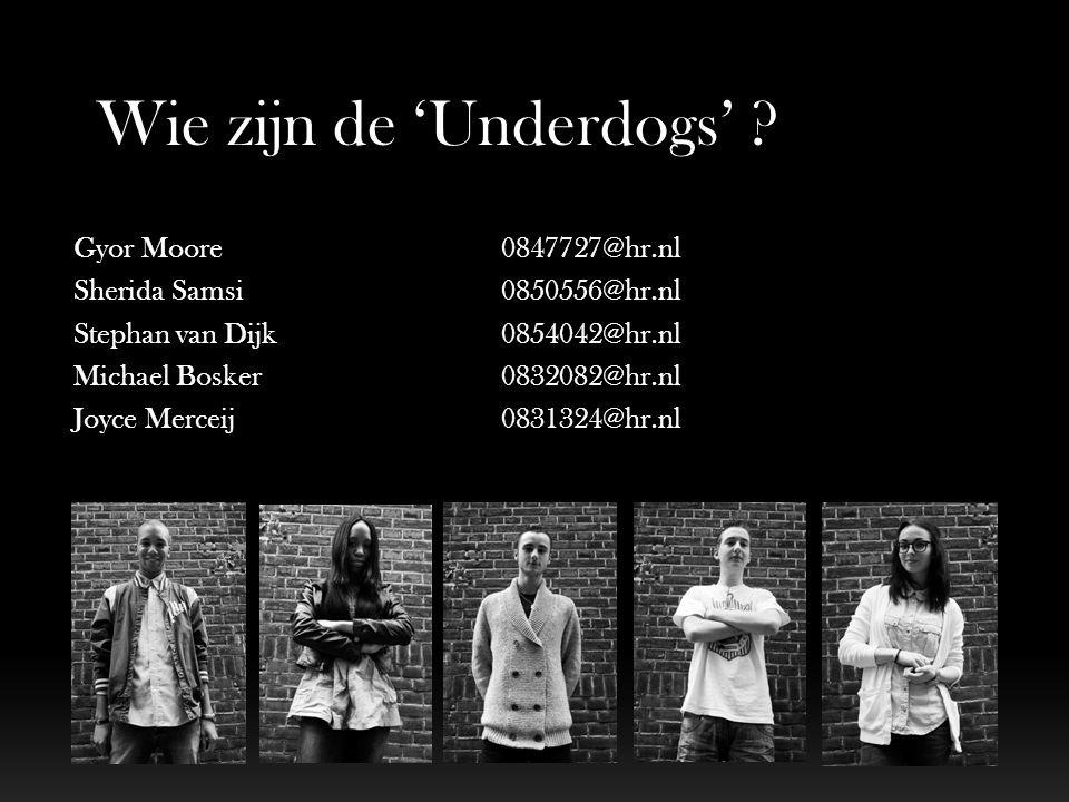Wie zijn de 'Underdogs' ? Gyor Moore0847727@hr.nl Sherida Samsi 0850556@hr.nl Stephan van Dijk 0854042@hr.nl Michael Bosker0832082@hr.nl Joyce Merceij