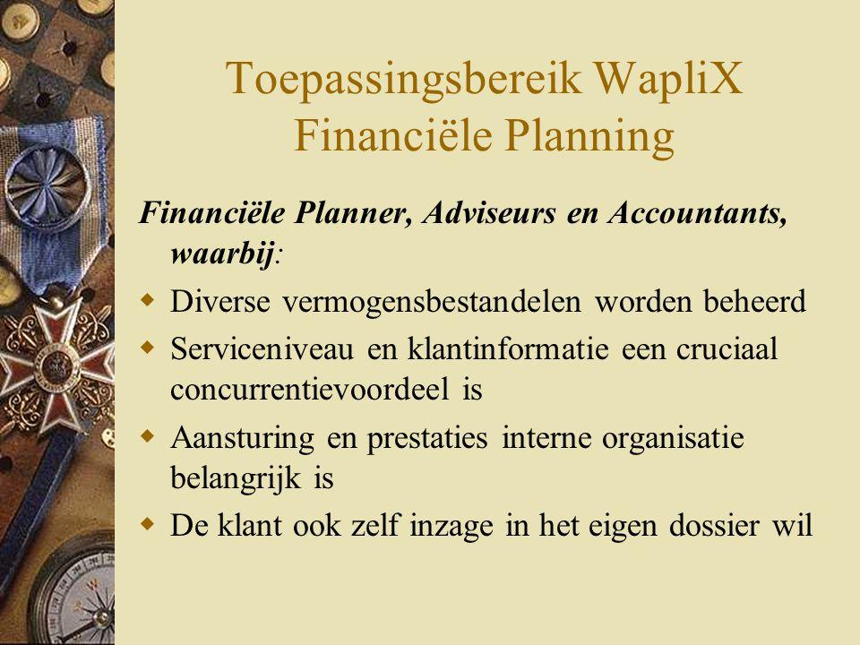 Toepassingsbereik WapliX Financiële Planning Financiële Planner, Adviseurs en Accountants, waarbij:  Diverse vermogensbestandelen worden beheerd  Serviceniveau en klantinformatie een cruciaal concurrentievoordeel is  Aansturing en prestaties interne organisatie belangrijk is  De klant ook zelf inzage in het eigen dossier wil