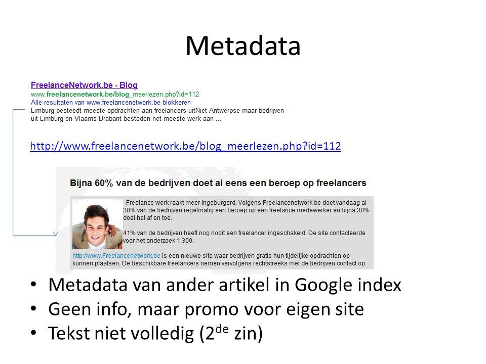 Metadata http://www.freelancenetwork.be/blog_meerlezen.php?id=112 Metadata van ander artikel in Google index Geen info, maar promo voor eigen site Tekst niet volledig (2 de zin)