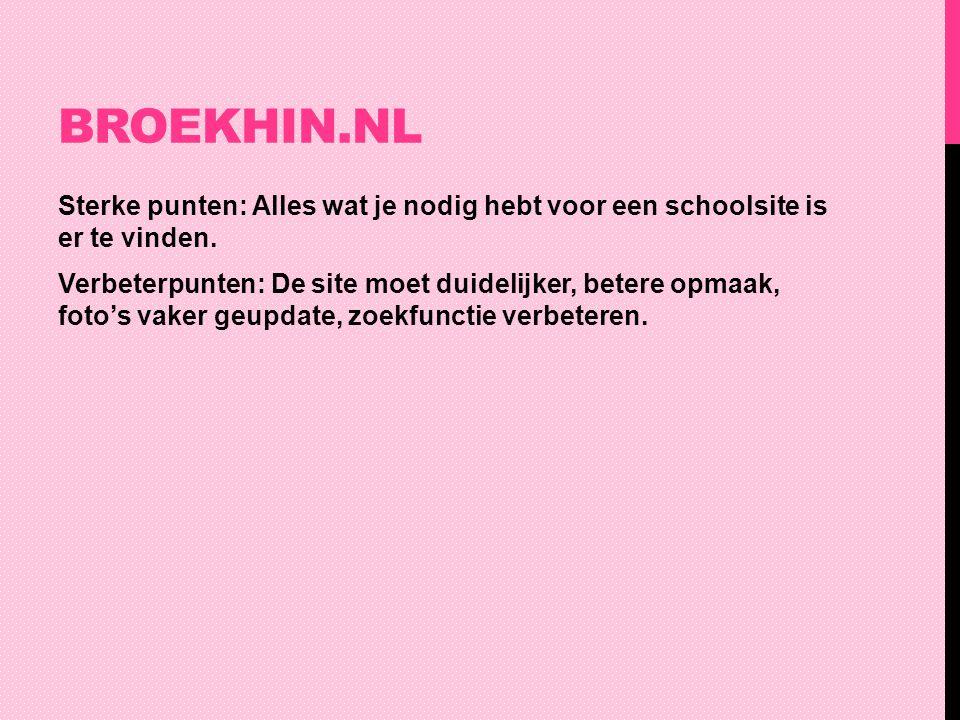 BROEKHIN.NL Sterke punten: Alles wat je nodig hebt voor een schoolsite is er te vinden. Verbeterpunten: De site moet duidelijker, betere opmaak, foto'