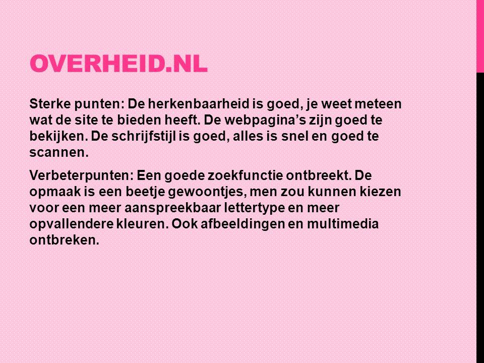 OVERHEID.NL Sterke punten: De herkenbaarheid is goed, je weet meteen wat de site te bieden heeft. De webpagina's zijn goed te bekijken. De schrijfstij