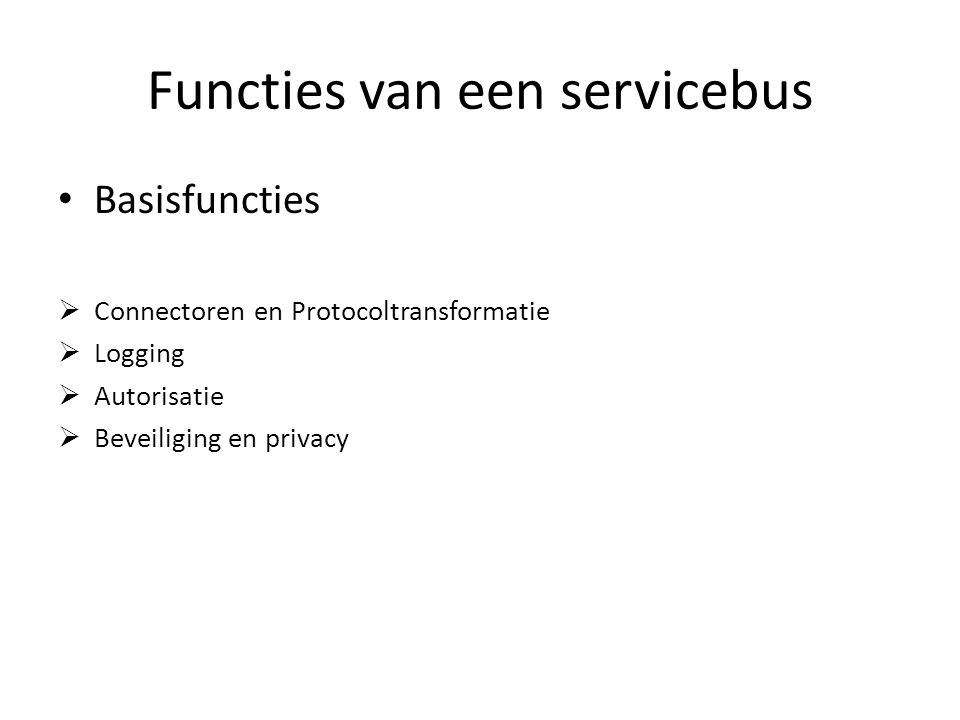 Functies van een servicebus Basisfuncties  Connectoren en Protocoltransformatie  Logging  Autorisatie  Beveiliging en privacy