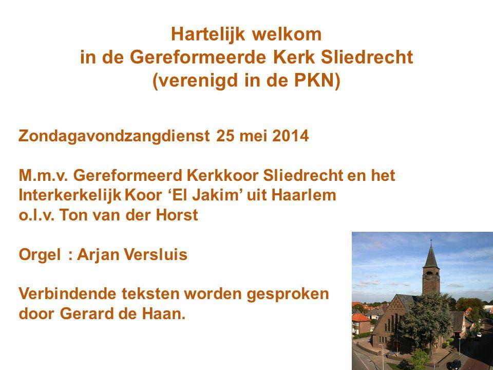 Hartelijk welkom in de Gereformeerde Kerk Sliedrecht (verenigd in de PKN) Zondagavondzangdienst 25 mei 2014 M.m.v. Gereformeerd Kerkkoor Sliedrecht en