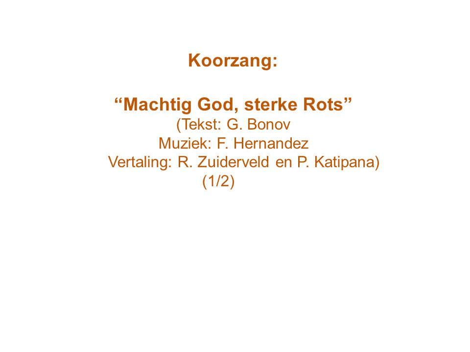 "Koorzang: ""Machtig God, sterke Rots"" (Tekst: G. Bonov Muziek: F. Hernandez Vertaling: R. Zuiderveld en P. Katipana) (1/2)"