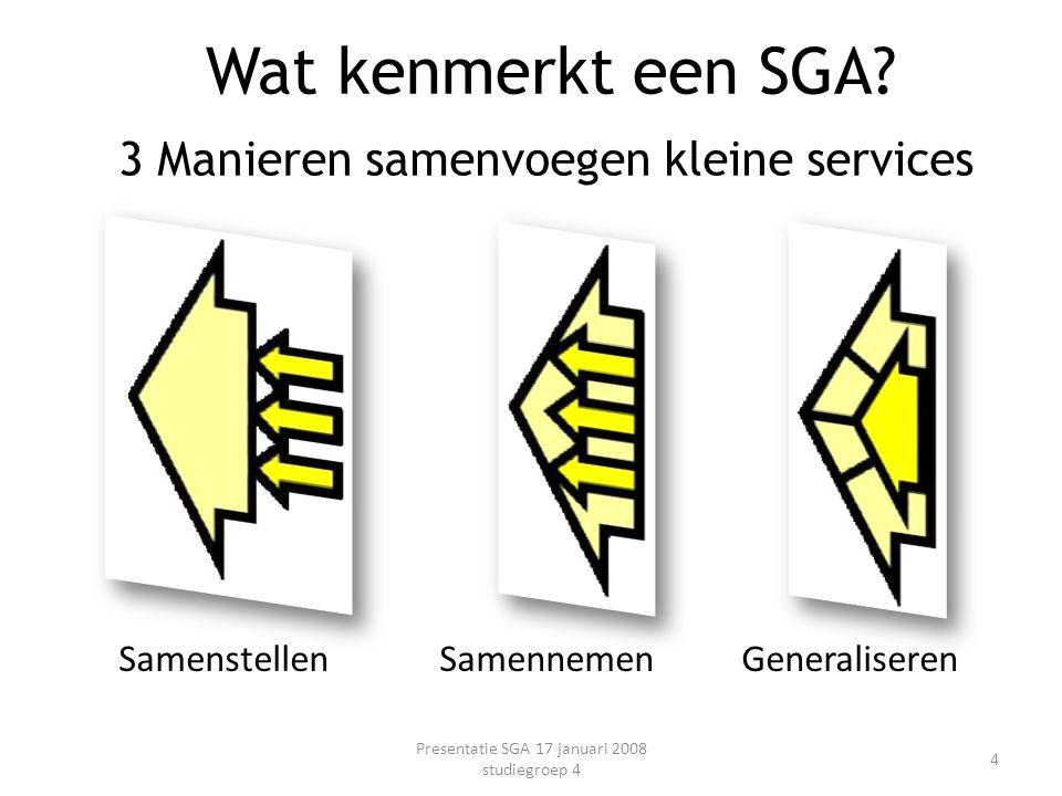3 Manieren samenvoegen kleine services Samenstellen Samennemen Generaliseren Presentatie SGA 17 januari 2008 studiegroep 4 4 Wat kenmerkt een SGA?