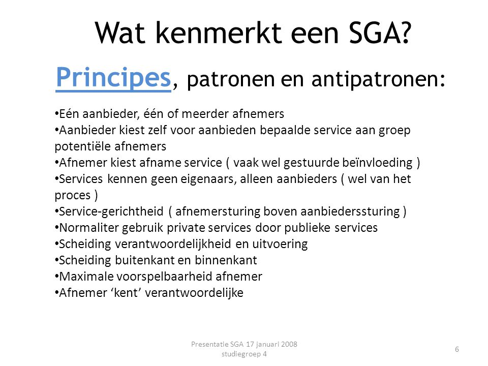 Principes, patronen en antipatronen: Presentatie SGA 17 januari 2008 studiegroep 4 6 Wat kenmerkt een SGA? Eén aanbieder, één of meerder afnemers Aanb