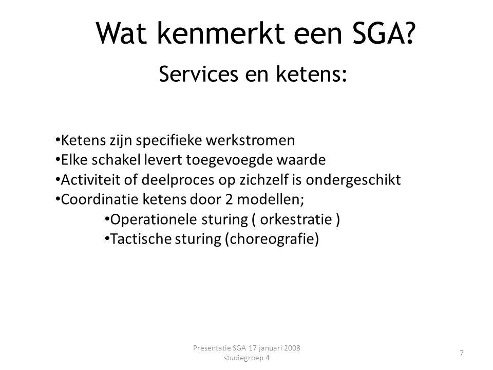 Services en ketens: Presentatie SGA 17 januari 2008 studiegroep 4 7 Wat kenmerkt een SGA? Ketens zijn specifieke werkstromen Elke schakel levert toege