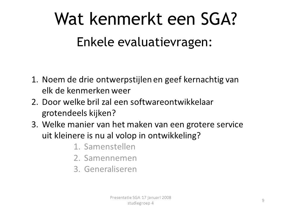 Enkele evaluatievragen: Presentatie SGA 17 januari 2008 studiegroep 4 9 Wat kenmerkt een SGA? 1.Noem de drie ontwerpstijlen en geef kernachtig van elk