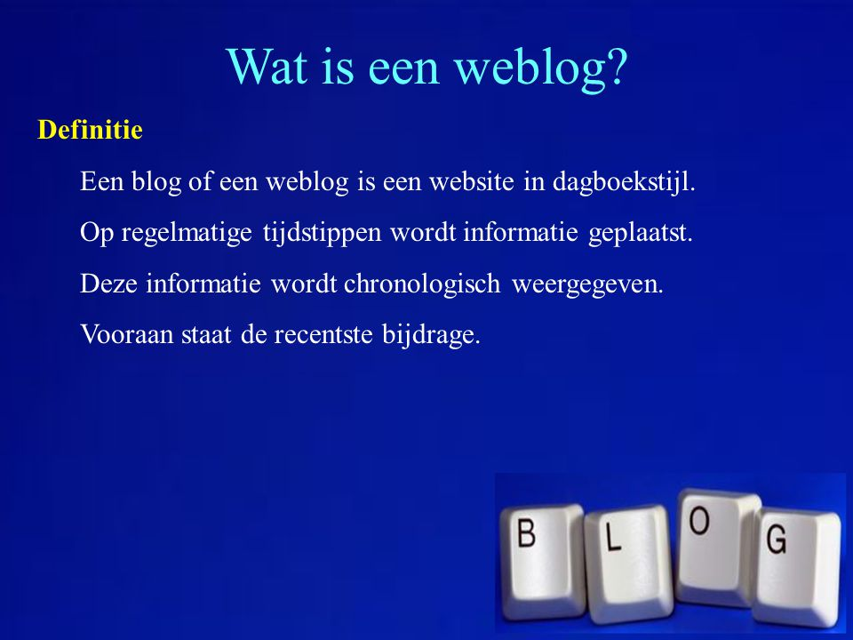 Wat is een weblog? Definitie Een blog of een weblog is een website in dagboekstijl. Op regelmatige tijdstippen wordt informatie geplaatst. Deze inform