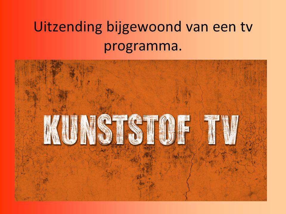 Uitzending bijgewoond van een tv programma. Hiervoor ben ik na het programma Kunststof TV gegaan.