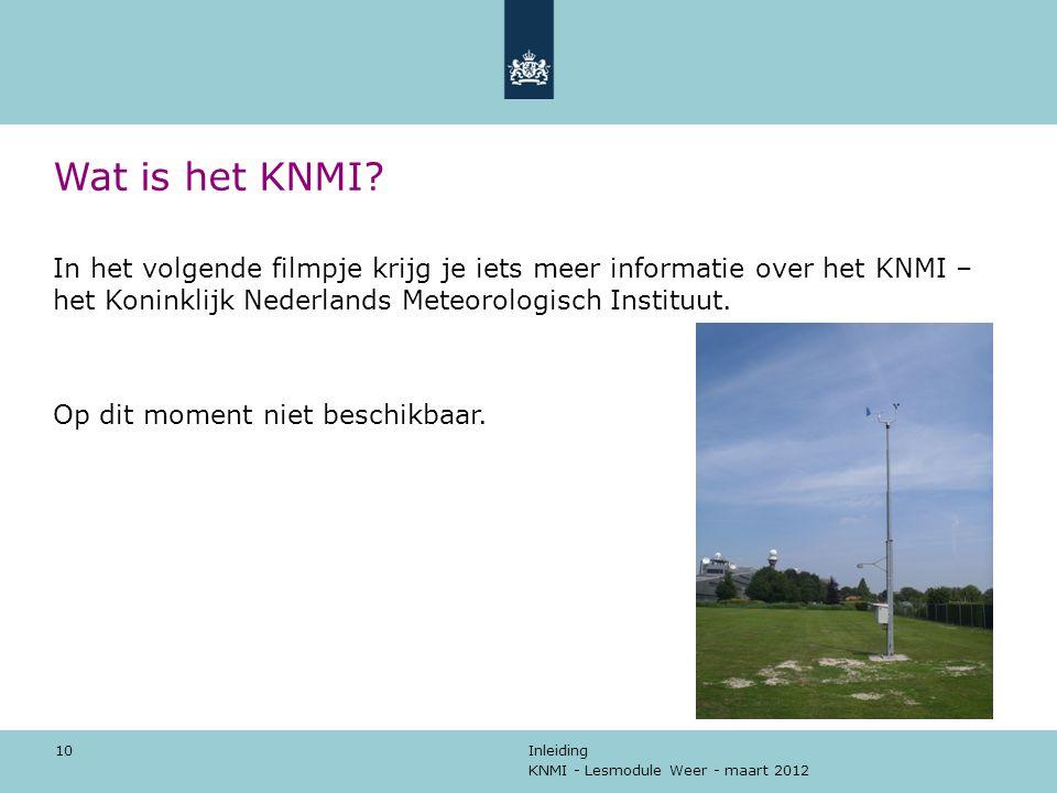 KNMI - Lesmodule Weer - maart 2012 Inleiding 10 Wat is het KNMI? In het volgende filmpje krijg je iets meer informatie over het KNMI – het Koninklijk