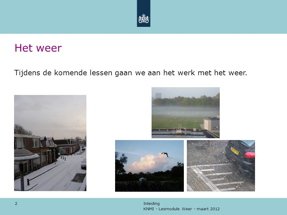 KNMI - Lesmodule Weer - maart 2012 Inleiding 2 Het weer Tijdens de komende lessen gaan we aan het werk met het weer.