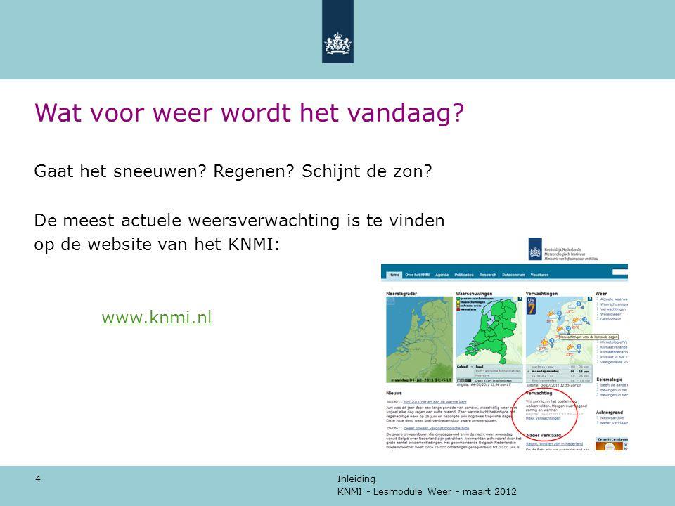 KNMI - Lesmodule Weer - maart 2012 Inleiding 4 Wat voor weer wordt het vandaag? Gaat het sneeuwen? Regenen? Schijnt de zon? De meest actuele weersverw