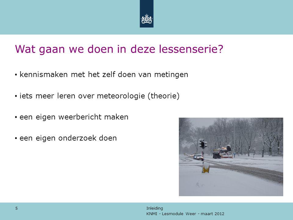 KNMI - Lesmodule Weer - maart 2012 Inleiding 5 Wat gaan we doen in deze lessenserie? kennismaken met het zelf doen van metingen iets meer leren over m