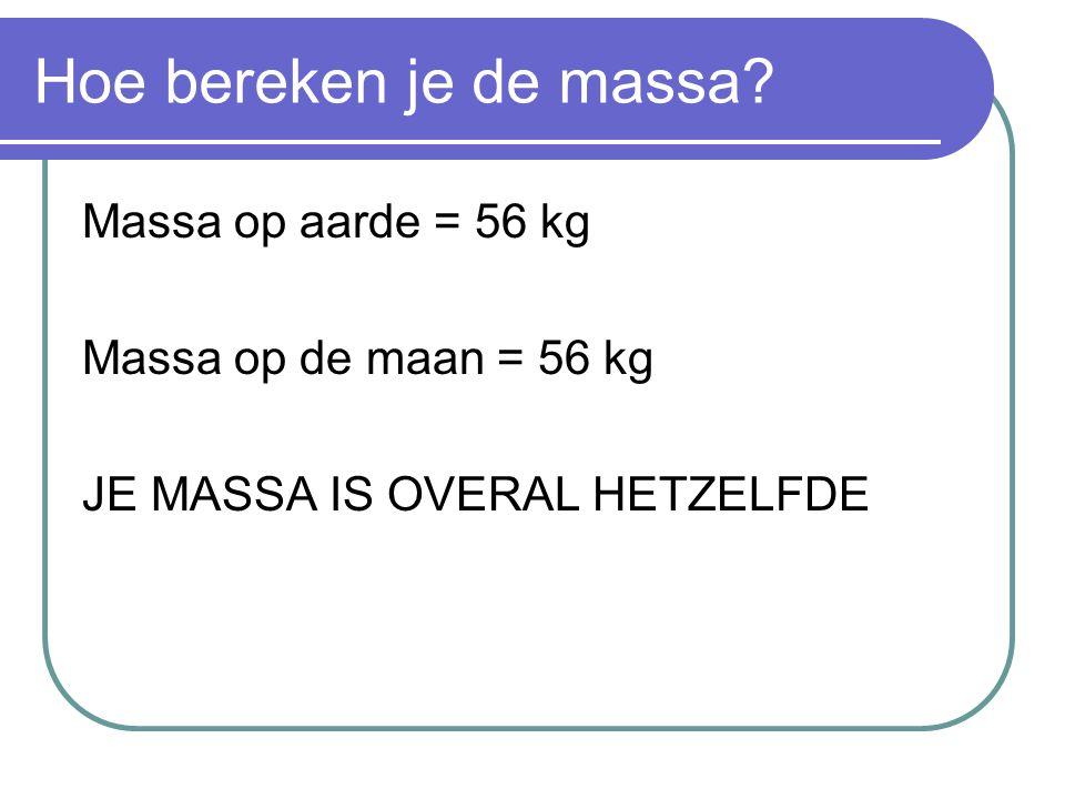 Hoe bereken je de massa? Massa op aarde = 56 kg Massa op de maan = 56 kg JE MASSA IS OVERAL HETZELFDE