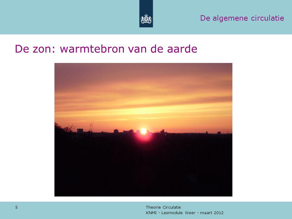 KNMI - Lesmodule Weer - maart 2012 Theorie Circulatie 5 De zon: warmtebron van de aarde De algemene circulatie