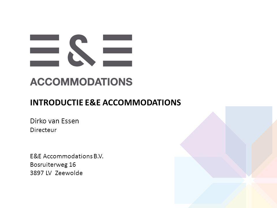 INTRODUCTIE E&E ACCOMMODATIONS Dirko van Essen Directeur E&E Accommodations B.V. Bosruiterweg 16 3897 LV Zeewolde