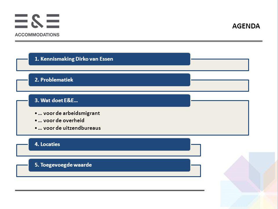 AGENDA 1. Kennismaking Dirko van Essen2. Problematiek … voor de arbeidsmigrant … voor de overheid … voor de uitzendbureaus 3. Wat doet E&E…4. Locaties