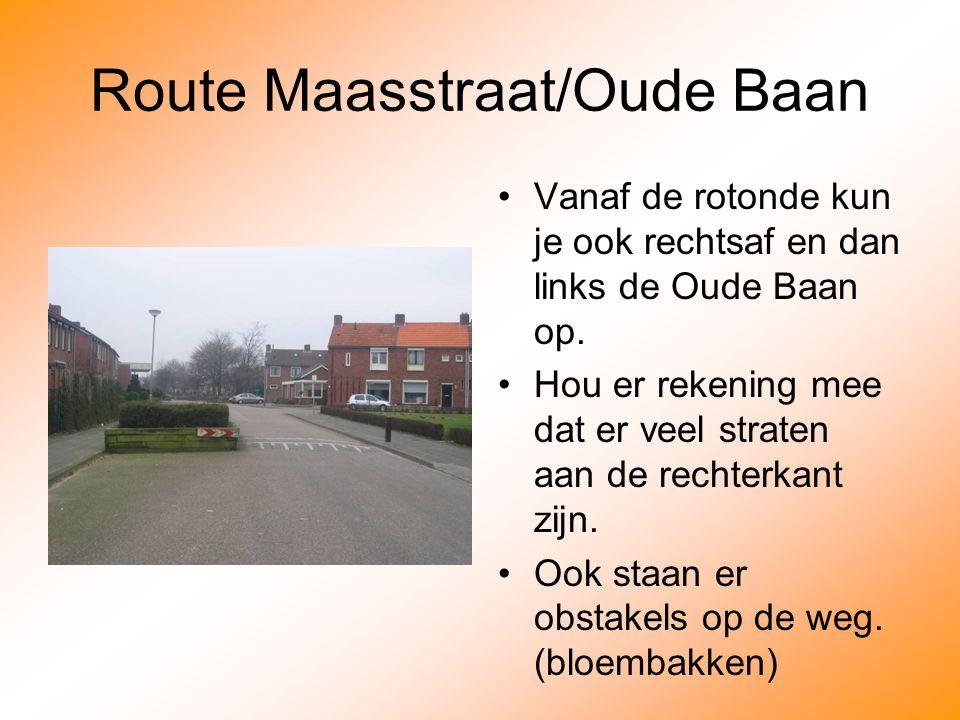 Route Maasstraat/Oude Baan Vanaf de rotonde kun je ook rechtsaf en dan links de Oude Baan op.