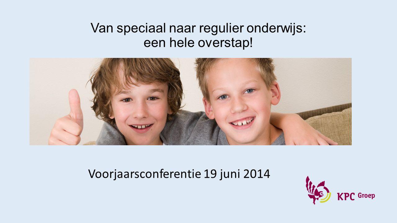 Van speciaal naar regulier onderwijs: een hele overstap! Voorjaarsconferentie 19 juni 2014