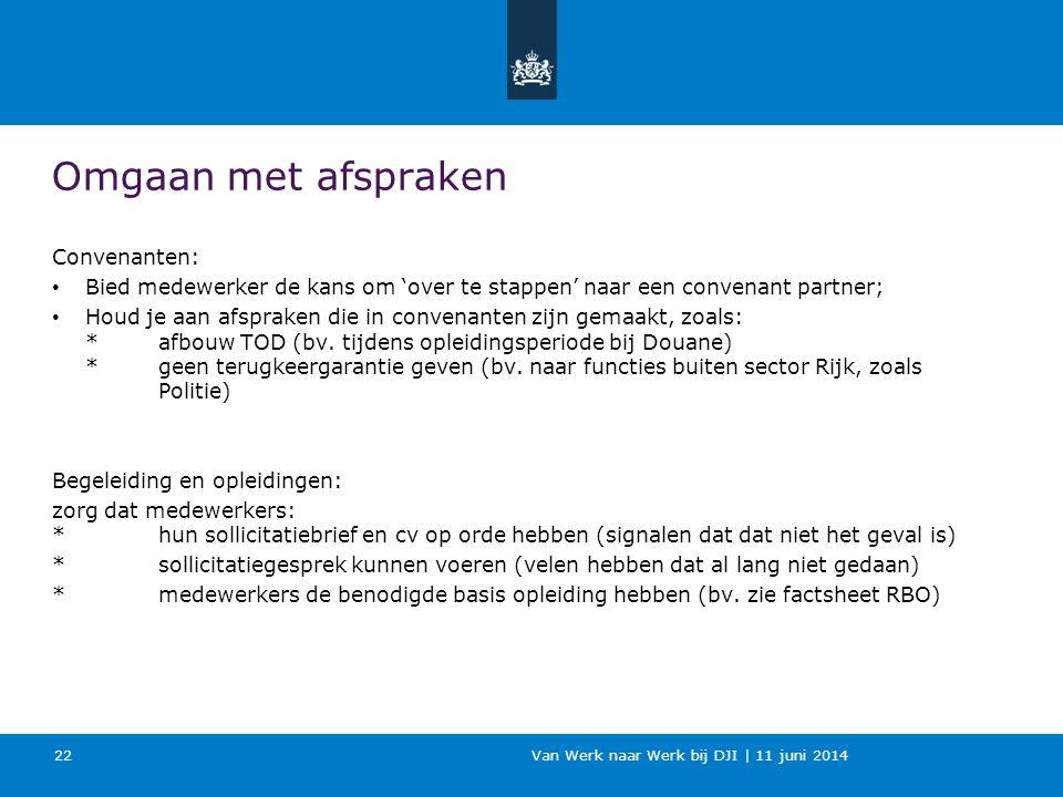 Van Werk naar Werk bij DJI | 11 juni 2014 Omgaan met afspraken Convenanten: Bied medewerker de kans om 'over te stappen' naar een convenant partner; H