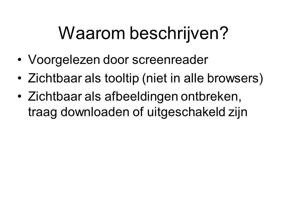Waarom beschrijven? Voorgelezen door screenreader Zichtbaar als tooltip (niet in alle browsers) Zichtbaar als afbeeldingen ontbreken, traag downloaden