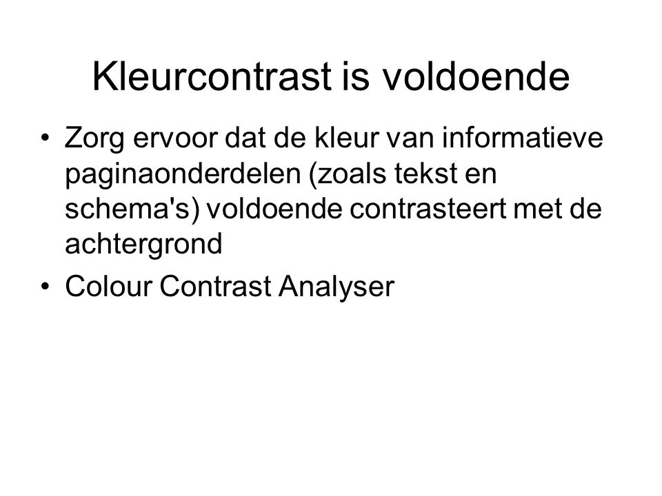 Kleurcontrast is voldoende Zorg ervoor dat de kleur van informatieve paginaonderdelen (zoals tekst en schema s) voldoende contrasteert met de achtergrond Colour Contrast Analyser