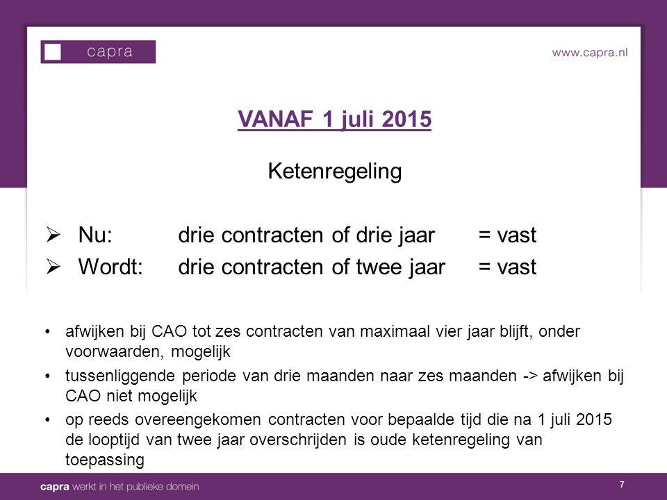 7 Ketenregeling  Nu: drie contracten of drie jaar= vast  Wordt: drie contracten of twee jaar = vast afwijken bij CAO tot zes contracten van maximaal vier jaar blijft, onder voorwaarden, mogelijk tussenliggende periode van drie maanden naar zes maanden -> afwijken bij CAO niet mogelijk op reeds overeengekomen contracten voor bepaalde tijd die na 1 juli 2015 de looptijd van twee jaar overschrijden is oude ketenregeling van toepassing VANAF 1 juli 2015