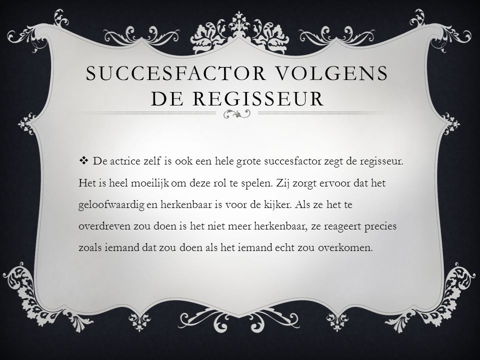 SUCCESFACTOR VOLGENS DE REGISSEUR  De actrice zelf is ook een hele grote succesfactor zegt de regisseur.