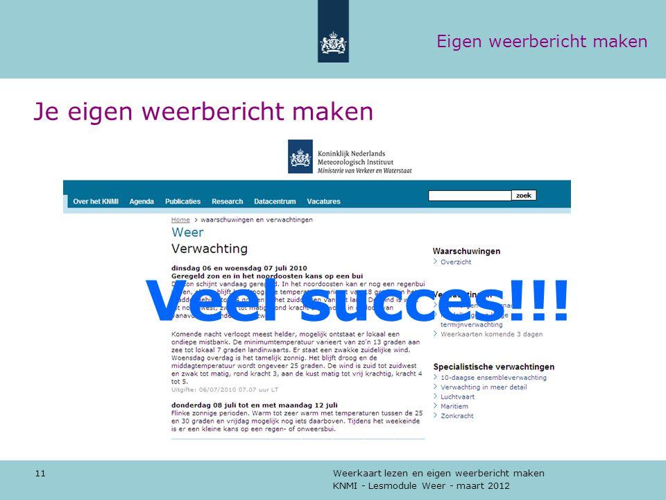 KNMI - Lesmodule Weer - maart 2012 Weerkaart lezen en eigen weerbericht maken 11 Je eigen weerbericht maken Veel succes!!! Eigen weerbericht maken