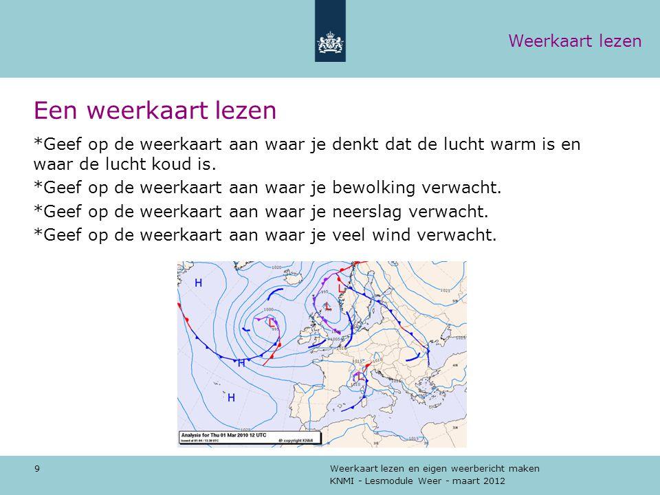 KNMI - Lesmodule Weer - maart 2012 Weerkaart lezen en eigen weerbericht maken 9 Een weerkaart lezen *Geef op de weerkaart aan waar je denkt dat de luc