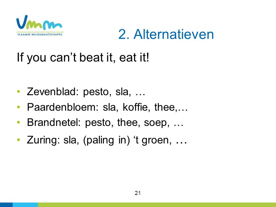 If you can't beat it, eat it! Zevenblad: pesto, sla, … Paardenbloem: sla, koffie, thee,… Brandnetel: pesto, thee, soep, … Zuring: sla, (paling in) 't