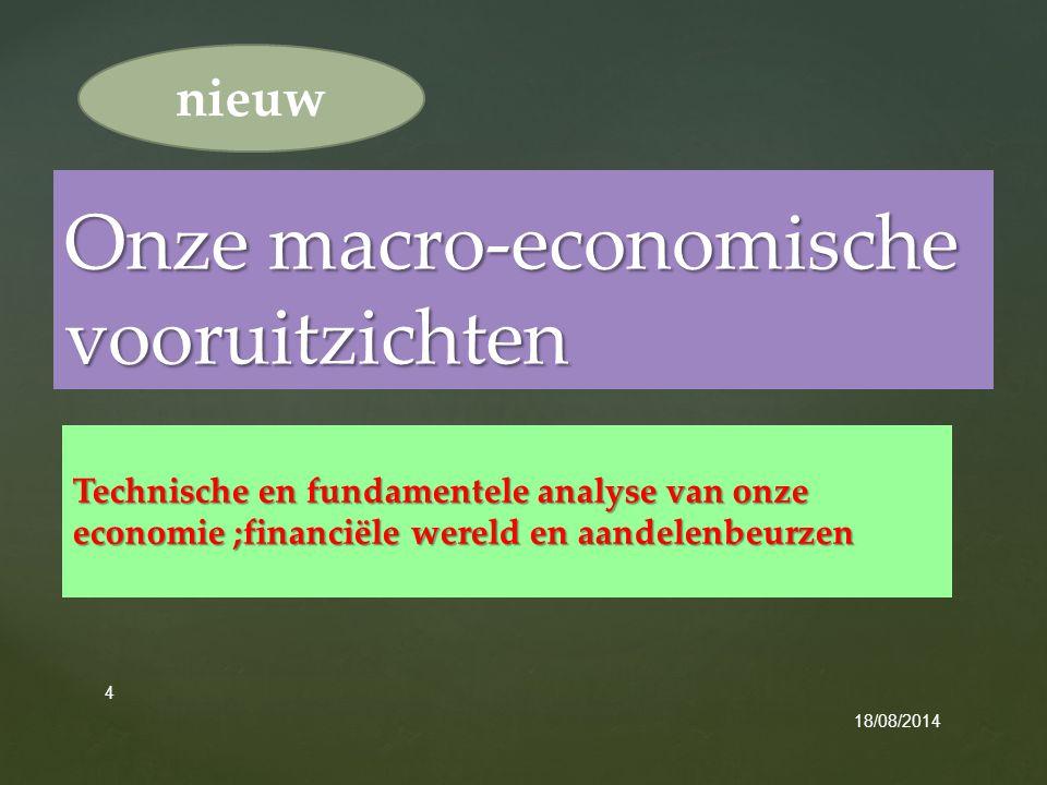 { Technische en fundamentele analyse van onze economie ;financiële wereld en aandelenbeurzen 18/08/2014 4 Onze macro-economische vooruitzichten nieuw