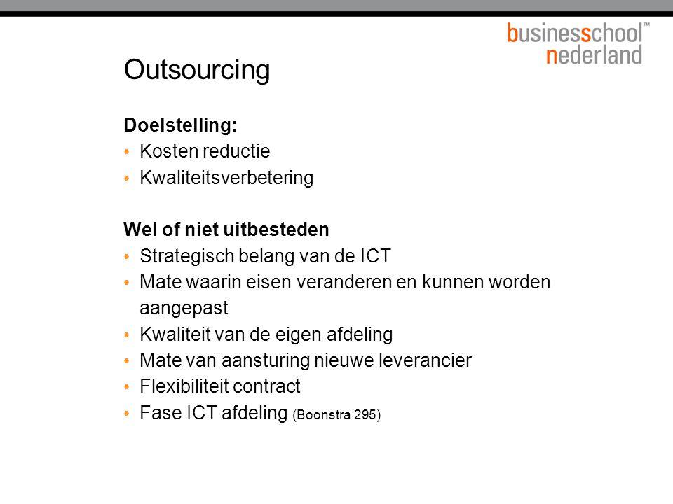 Outsourcing Doelstelling: Kosten reductie Kwaliteitsverbetering Wel of niet uitbesteden Strategisch belang van de ICT Mate waarin eisen veranderen en