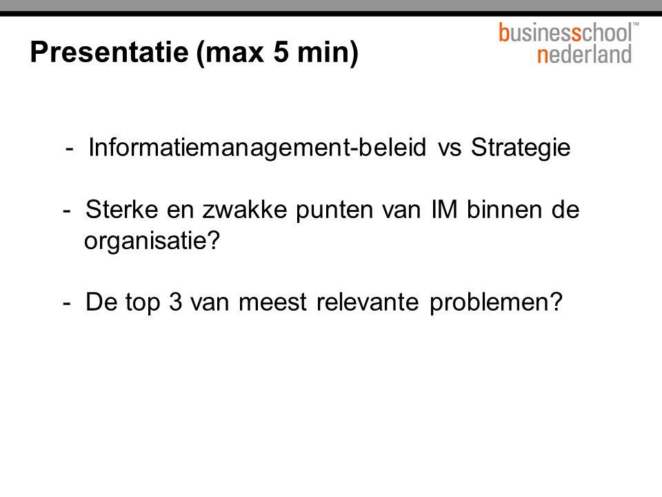 Presentatie (max 5 min) - Informatiemanagement-beleid vs Strategie - Sterke en zwakke punten van IM binnen de organisatie? - De top 3 van meest releva