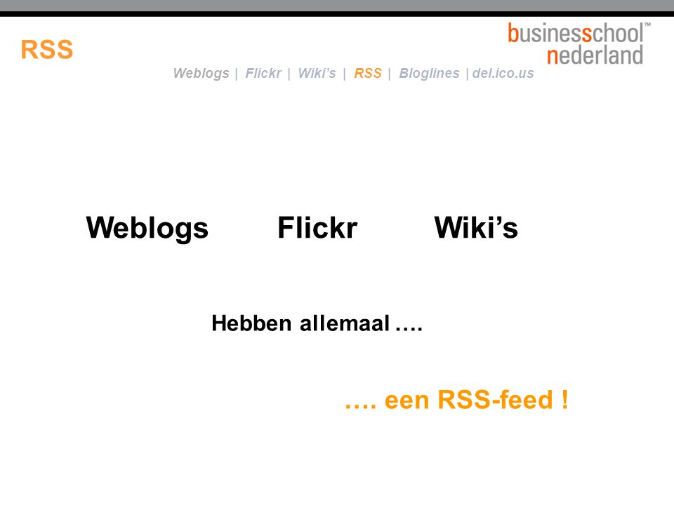 14/21 WeblogsFlickrWiki's Hebben allemaal …. …. een RSS-feed ! RSS Weblogs   Flickr   Wiki's   RSS   Bloglines   del.ico.us