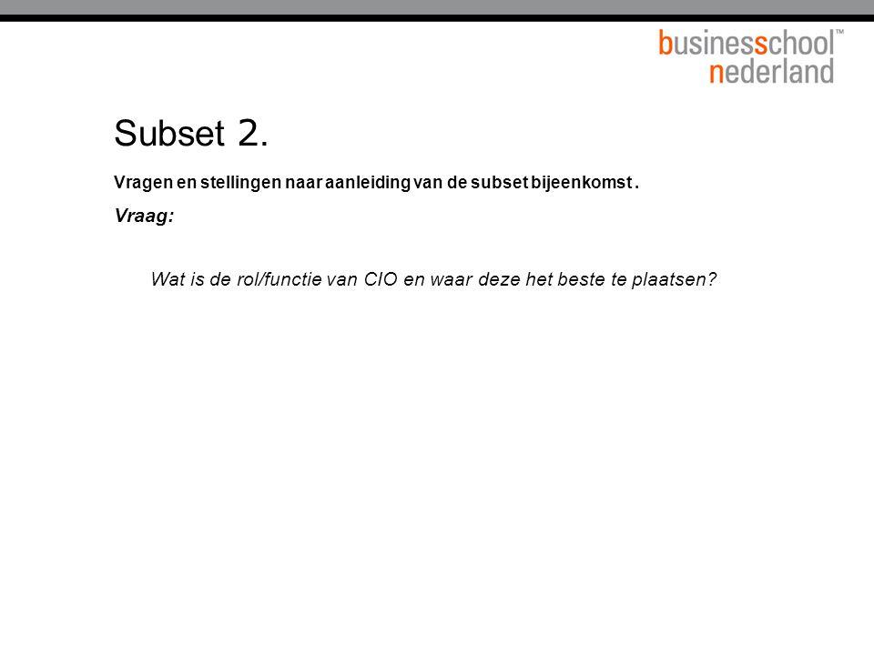 Subset 2. Vragen en stellingen naar aanleiding van de subset bijeenkomst. Vraag: Wat is de rol/functie van CIO en waar deze het beste te plaatsen?