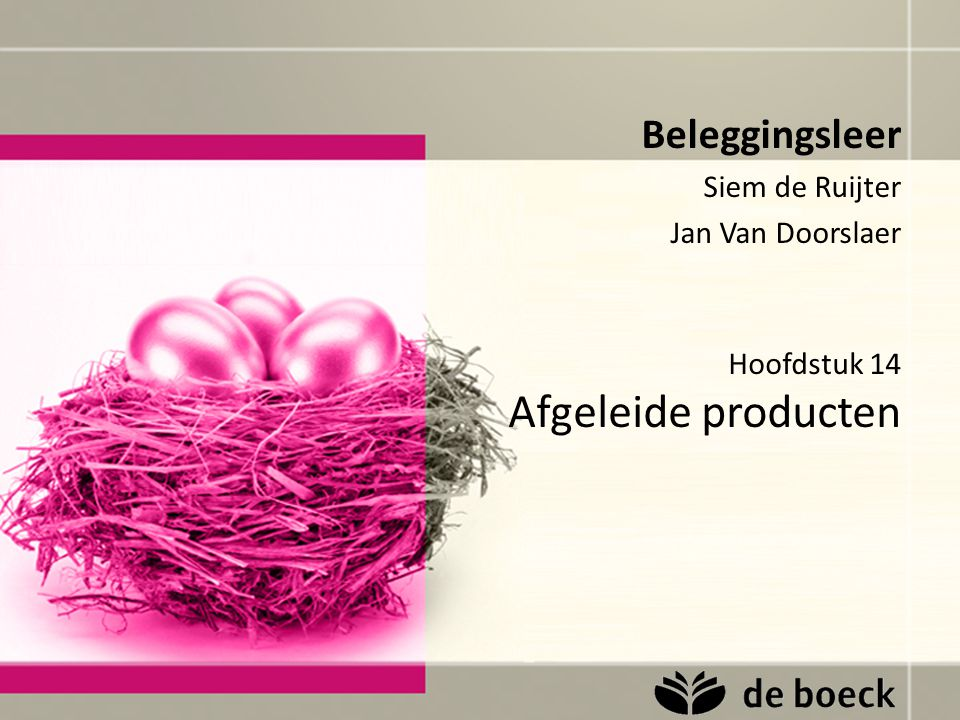 Hoofdstuk 14 Afgeleide producten Beleggingsleer Siem de Ruijter Jan Van Doorslaer