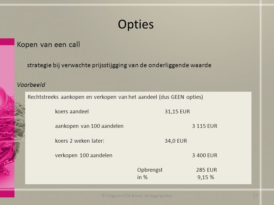 Kopen van een call strategie bij verwachte prijsstijgging van de onderliggende waarde Voorbeeld Opties © Uitgeverij De Boeck Beleggingsleer Rechtstreeks aankopen en verkopen van het aandeel (dus GEEN opties) koers aandeel 31,15 EUR aankopen van 100 aandelen3 115 EUR koers 2 weken later:34,0 EUR verkopen 100 aandelen 3 400 EUR Opbrengst 285 EUR in % 9,15 % 27