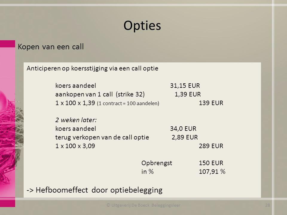 Kopen van een call Opties © Uitgeverij De Boeck Beleggingsleer Anticiperen op koersstijging via een call optie koers aandeel31,15 EUR aankopen van 1 call (strike 32) 1,39 EUR 1 x 100 x 1,39 (1 contract = 100 aandelen) 139 EUR 2 weken later: koers aandeel34,0 EUR terug verkopen van de call optie 2,89 EUR 1 x 100 x 3,09289 EUR Opbrengst150 EUR in %107,91 % -> Hefboomeffect door optiebelegging 28