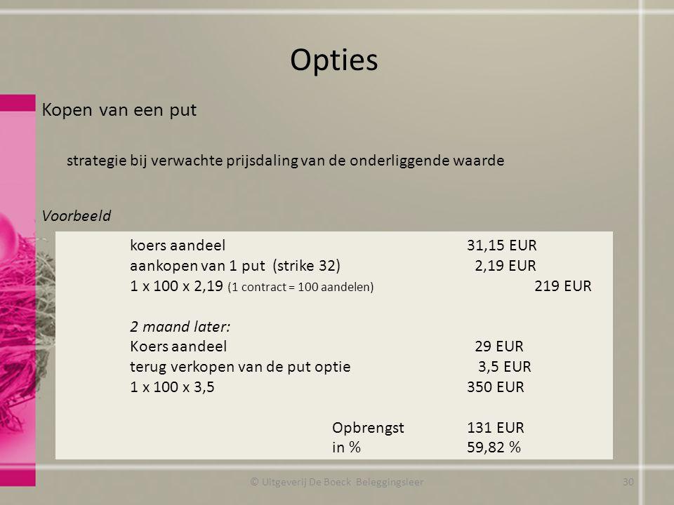Kopen van een put strategie bij verwachte prijsdaling van de onderliggende waarde Voorbeeld Opties koers aandeel31,15 EUR aankopen van 1 put (strike 32) 2,19 EUR 1 x 100 x 2,19 (1 contract = 100 aandelen) 219 EUR 2 maand later: Koers aandeel 29 EUR terug verkopen van de put optie 3,5 EUR 1 x 100 x 3,5350 EUR Opbrengst131 EUR in %59,82 % © Uitgeverij De Boeck Beleggingsleer30