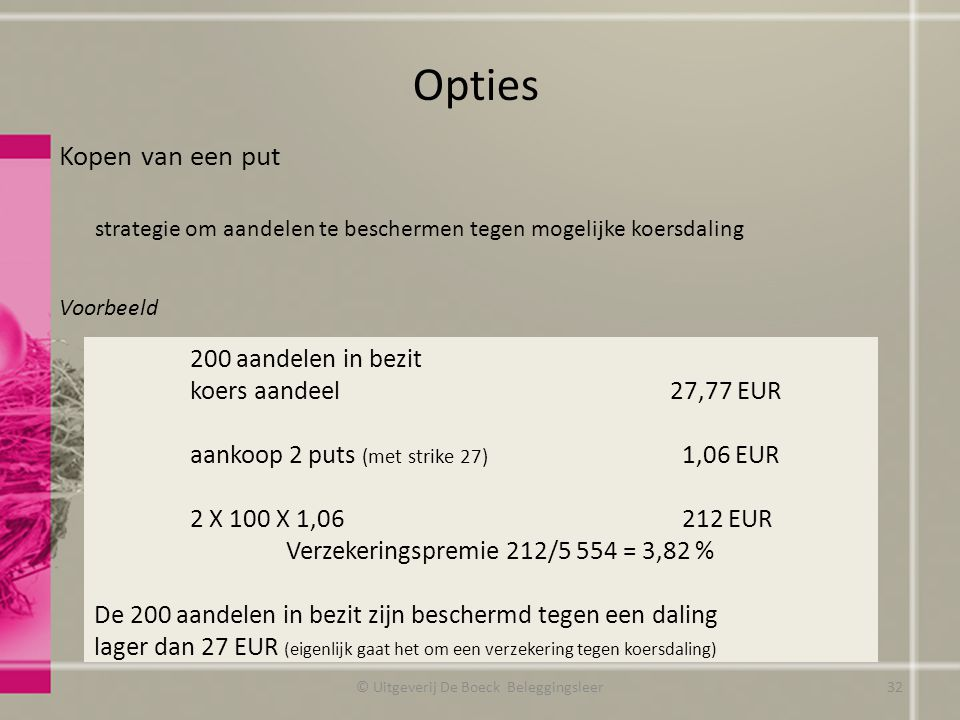 Kopen van een put strategie om aandelen te beschermen tegen mogelijke koersdaling Voorbeeld Opties © Uitgeverij De Boeck Beleggingsleer 200 aandelen in bezit koers aandeel27,77 EUR aankoop 2 puts (met strike 27) 1,06 EUR 2 X 100 X 1,06 212 EUR Verzekeringspremie 212/5 554 = 3,82 % De 200 aandelen in bezit zijn beschermd tegen een daling lager dan 27 EUR (eigenlijk gaat het om een verzekering tegen koersdaling) 32