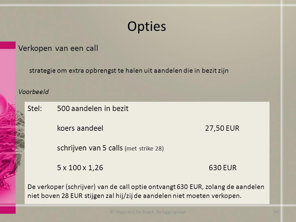 Verkopen van een call strategie om extra opbrengst te halen uit aandelen die in bezit zijn Voorbeeld Opties Stel: 500 aandelen in bezit koers aandeel 27,50 EUR schrijven van 5 calls (met strike 28) 5 x 100 x 1,26 630 EUR De verkoper (schrijver) van de call optie ontvangt 630 EUR, zolang de aandelen niet boven 28 EUR stijgen zal hij/zij de aandelen niet moeten verkopen.