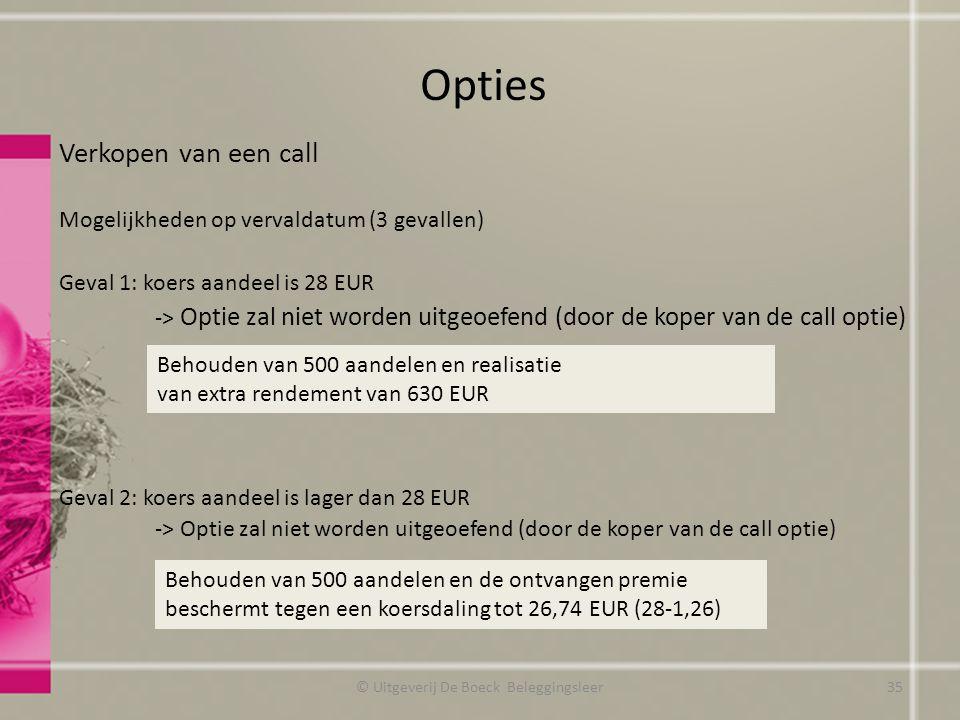 Verkopen van een call Mogelijkheden op vervaldatum (3 gevallen) Geval 1: koers aandeel is 28 EUR -> Optie zal niet worden uitgeoefend (door de koper van de call optie) Geval 2: koers aandeel is lager dan 28 EUR -> Optie zal niet worden uitgeoefend (door de koper van de call optie) Opties Behouden van 500 aandelen en realisatie van extra rendement van 630 EUR Behouden van 500 aandelen en de ontvangen premie beschermt tegen een koersdaling tot 26,74 EUR (28-1,26) © Uitgeverij De Boeck Beleggingsleer35