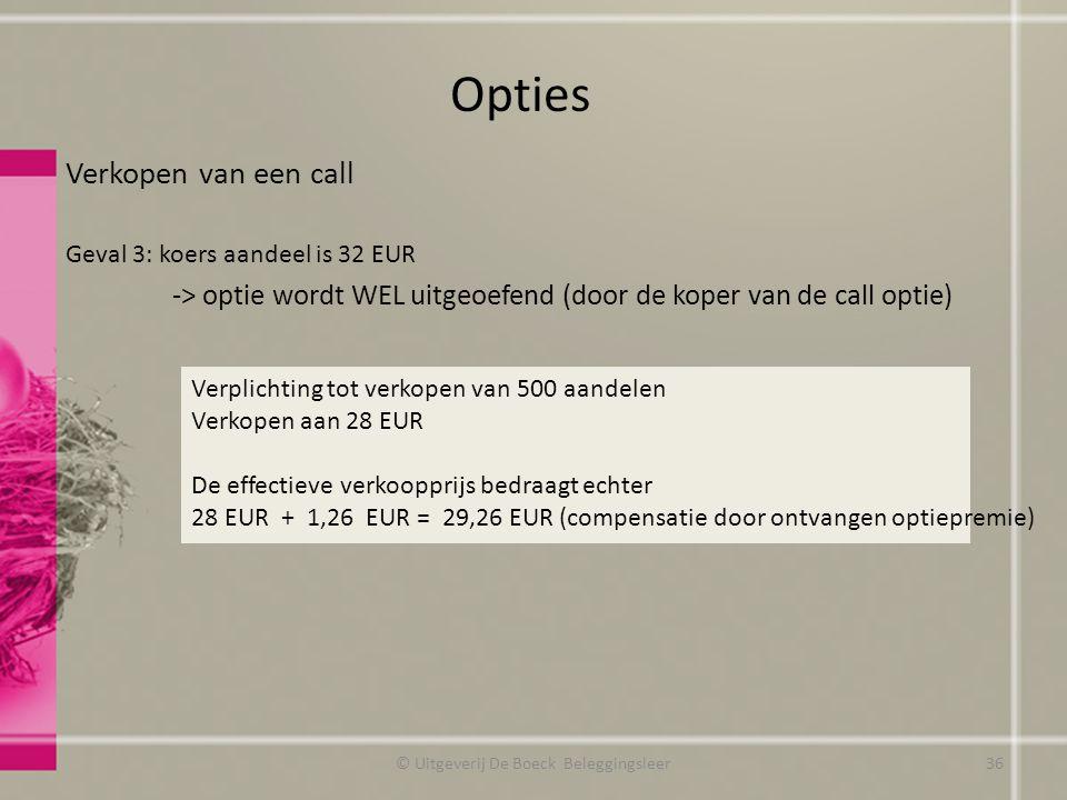 Verkopen van een call Geval 3: koers aandeel is 32 EUR -> optie wordt WEL uitgeoefend (door de koper van de call optie) Opties Verplichting tot verkopen van 500 aandelen Verkopen aan 28 EUR De effectieve verkoopprijs bedraagt echter 28 EUR + 1,26 EUR = 29,26 EUR (compensatie door ontvangen optiepremie) © Uitgeverij De Boeck Beleggingsleer36