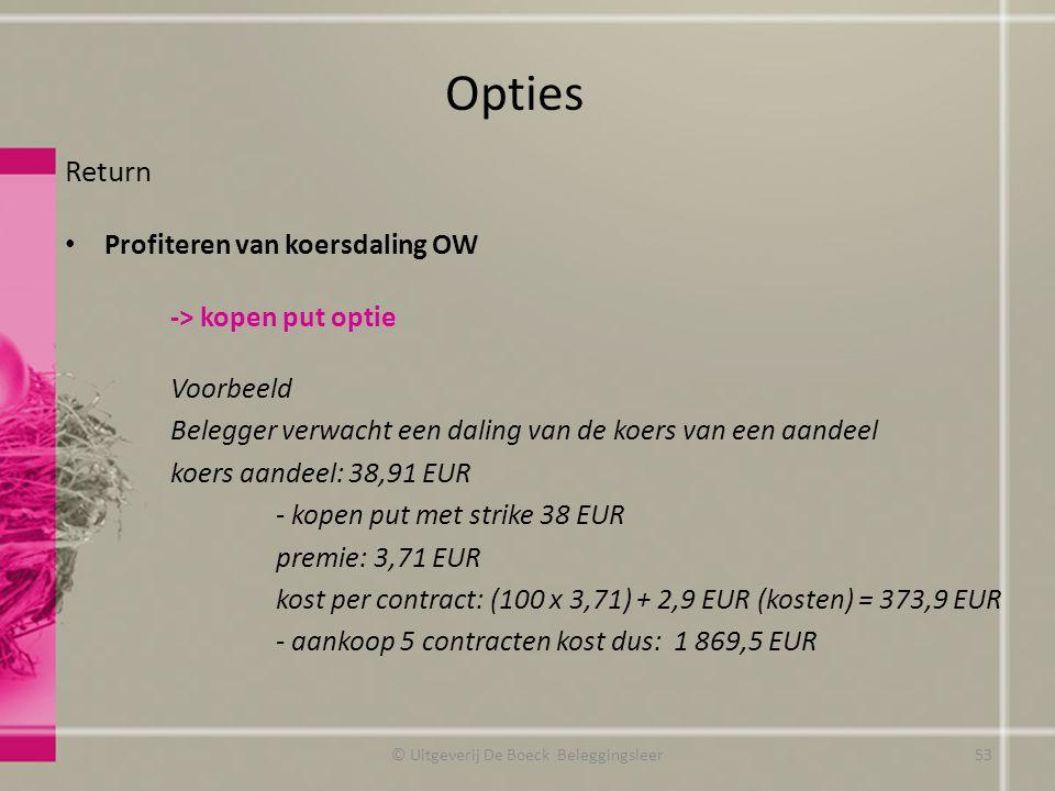Return Profiteren van koersdaling OW -> kopen put optie Voorbeeld Belegger verwacht een daling van de koers van een aandeel koers aandeel: 38,91 EUR - kopen put met strike 38 EUR premie: 3,71 EUR kost per contract: (100 x 3,71) + 2,9 EUR (kosten) = 373,9 EUR - aankoop 5 contracten kost dus: 1 869,5 EUR Opties © Uitgeverij De Boeck Beleggingsleer53