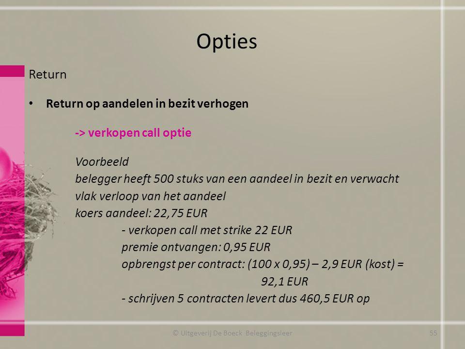 Return Return op aandelen in bezit verhogen -> verkopen call optie Voorbeeld belegger heeft 500 stuks van een aandeel in bezit en verwacht vlak verloop van het aandeel koers aandeel: 22,75 EUR - verkopen call met strike 22 EUR premie ontvangen: 0,95 EUR opbrengst per contract: (100 x 0,95) – 2,9 EUR (kost) = 92,1 EUR - schrijven 5 contracten levert dus 460,5 EUR op Opties © Uitgeverij De Boeck Beleggingsleer55