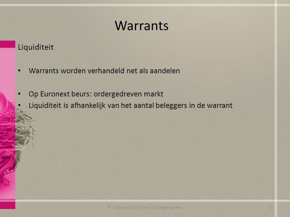 Liquiditeit Warrants worden verhandeld net als aandelen Op Euronext beurs: ordergedreven markt Liquiditeit is afhankelijk van het aantal beleggers in de warrant Warrants © Uitgeverij De Boeck Beleggingsleer70
