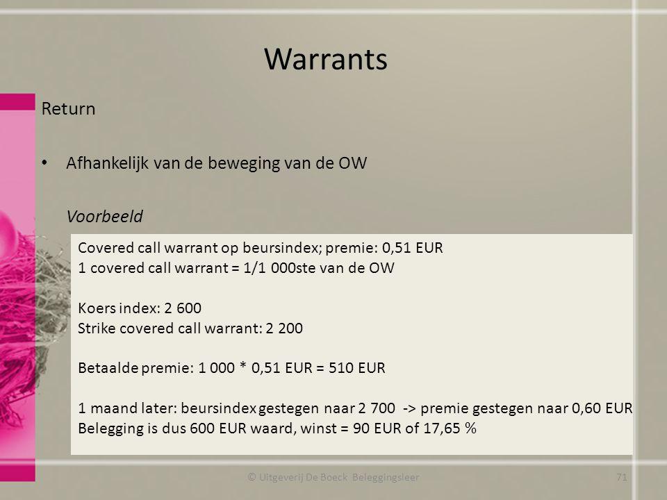 Return Afhankelijk van de beweging van de OW Voorbeeld Warrants © Uitgeverij De Boeck Beleggingsleer Covered call warrant op beursindex; premie: 0,51 EUR 1 covered call warrant = 1/1 000ste van de OW Koers index: 2 600 Strike covered call warrant: 2 200 Betaalde premie: 1 000 * 0,51 EUR = 510 EUR 1 maand later: beursindex gestegen naar 2 700 -> premie gestegen naar 0,60 EUR Belegging is dus 600 EUR waard, winst = 90 EUR of 17,65 % 71